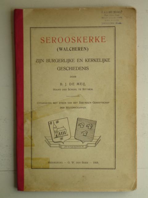 MEIJ, B.J. DE. - Serooskerke (Walcheren); zijn burgerlijke en kerkelijke geschiedenis.