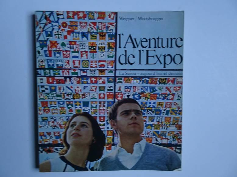 WEIGNER, G. & B. MOOSBRUGGER. - l'Aventure de l'Expo. La Suisse aujourd'hui et demain. Das Erlebnis der Expo. Die Schweiz heute und morgen