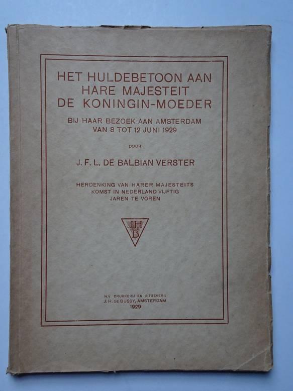 BALBIAN VERSTER, J.F.L. DE. - Het huldebetoon aan Hare Majesteit de Koningin-moeder bij haar bezoek aan Amsterdam van 8 tot 12 juni 1929. Herdenking van Harer Majesteits komst in Nederland vijftig jaren te voren.