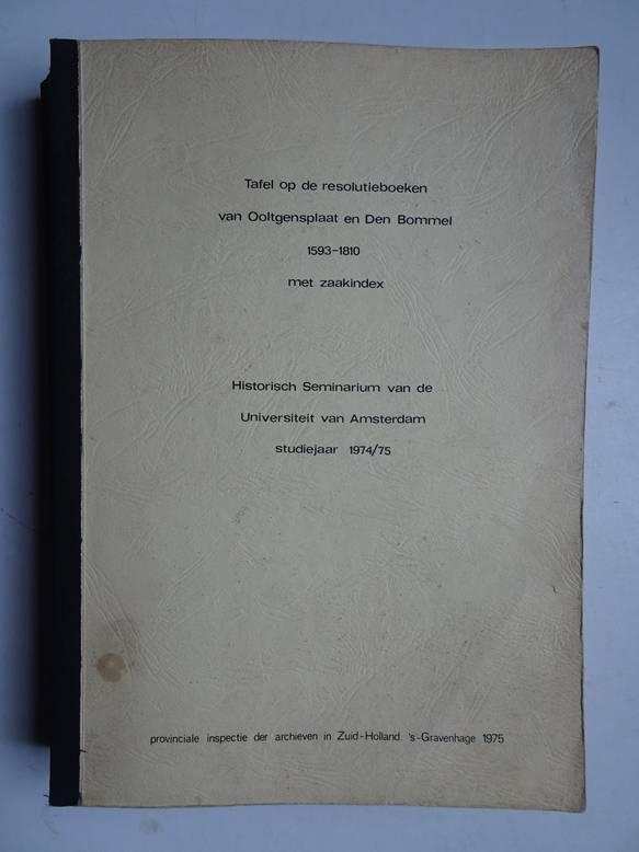 DIVERSE AUTEURS. - Tafel op de resolutieboeken van Ooltgensplaat en Den Bommel 1593-1810, met zaakindex; historisch seminarium van de Universiteit van Amsterdam studiejaar 1974/75.