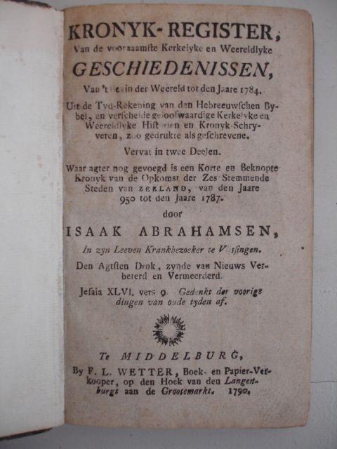 ABRAHAMSEN, ISAAK. - Kronyk-register, van de voornaamste Kerkelyke en Weereldlyke Geschiedenissen, Van 't begin der weereld tot den jare 1784......Waar agter nog gevoegdis een korte en beknopte Kronyk van de opkomst der zes stemmende steden van Zeeland, van den jaare 950 tot den jaare 1787.