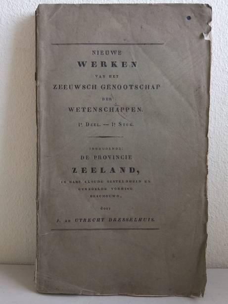 UTRECHT DRESSELHUYS, J. AB. - Nieuwe werken van het Zeeuwsch Genootschap der Wetenschappen. 1e deel-1e stuk. Inhoudende de Provincie Zeeland, in hare aloude gesteldheid en geregelde vorming beschouwd.