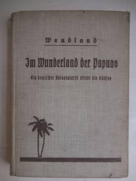 WENDLAND, WILHELM. - Im Wunderland der Papuas. Ein Deutscher Kolonialarzt erlebt die Südsee.