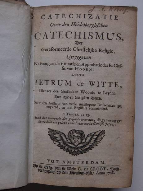 WITTE, PETRUM DE. - Catechizatie over den Heidelbergschen Catechismus, der Gereformeerde Christelijke Religie, Uytgegeven na voorgaende visitatie en approbatie des E. Classis van Hoorn.