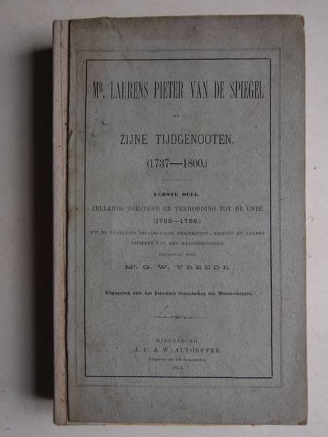 VREEDE, G.W.. - Mr. Laurens Pieter van de Spiegel en zijne tijdgenooten (1737-1800). Eerste deel: Zeelands toestand en verhouding tot de Unie (1766-1786). Uit de nagelaten staatkundige geschriften, brieven en andere papieren van den raadspensionaris.