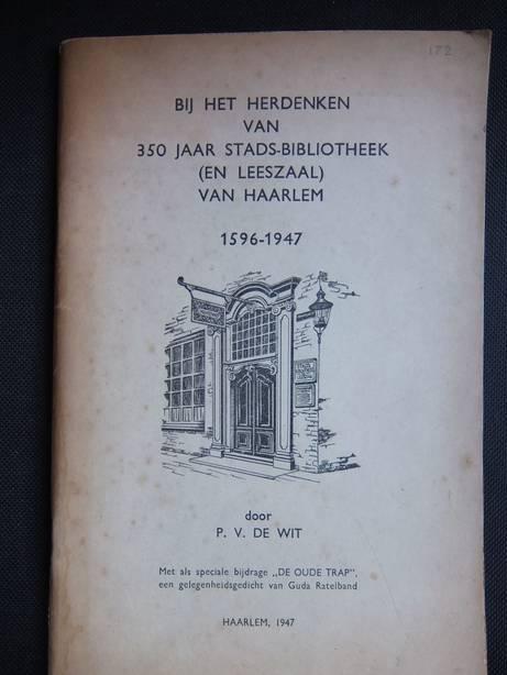 WIT, P.V. DE. - Bij het herdenken van 350 jaar stads-bibliotheek (en leeszaal) van Haarlem 1596-1947. Met als speciale bijdrage